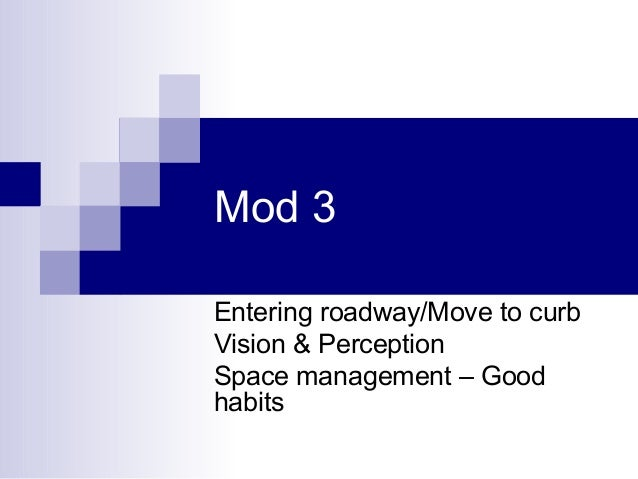 Mod 3 Entering roadway/Move to curb Vision & Perception Space management – Good habits