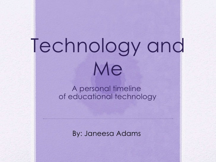 Technology and Me A personal timeline  of educational technology By: Janeesa Adams
