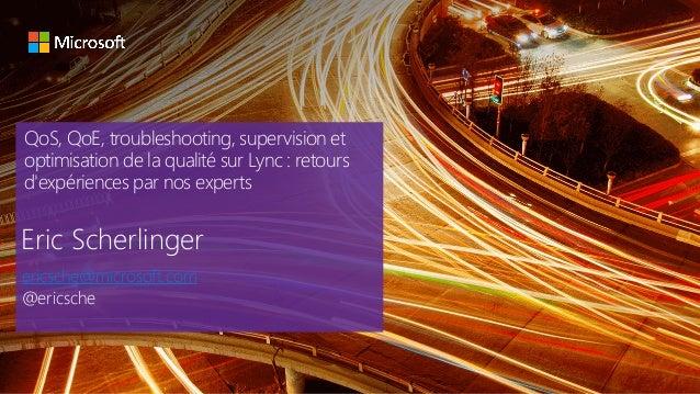 QoS, QoE, troubleshooting, supervision et optimisation de la qualité sur Lync : retours d'expériences par nos experts Eric...