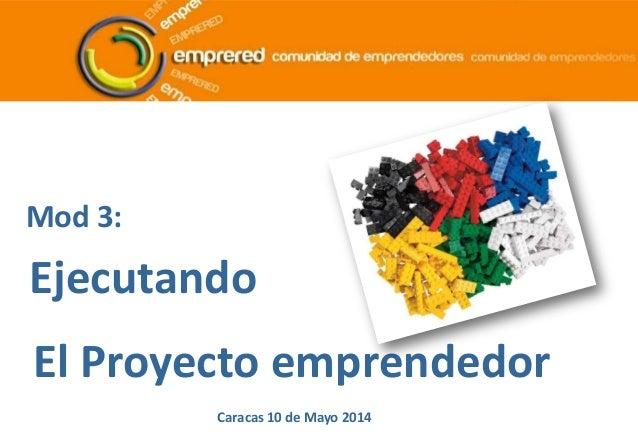 Mod 3: Ejecutando El Proyecto emprendedor Caracas 10 de Mayo 2014
