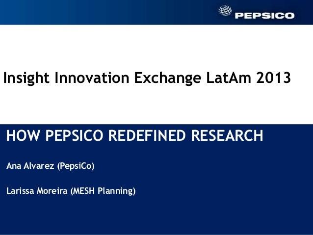 Insight Innovation Exchange LatAm 2013HOW PEPSICO REDEFINED RESEARCH Ana Alvarez (PepsiCo) Larissa Moreira (MESH Planning)...