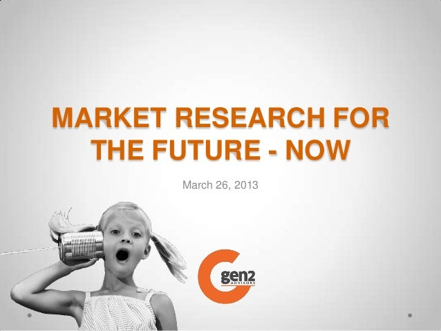 MARKET RESEARCH FOR  THE FUTURE - NOW       March 26, 2013