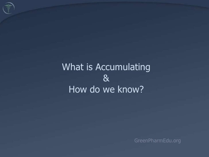 What is Accumulating& How do we know? <br />GreenPharmEdu.org<br />