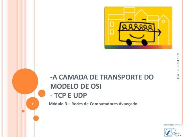 Luis Ferreira - 2011    -A CAMADA DE TRANSPORTE DO    MODELO DE OSI    - TCP E UDP1   Módulo 3 – Redes de Computadores Ava...