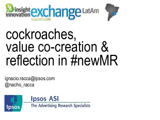 cockroaches,value co-creation &reflection in #newMRignacio.racca@ipsos.com@nacho_racca
