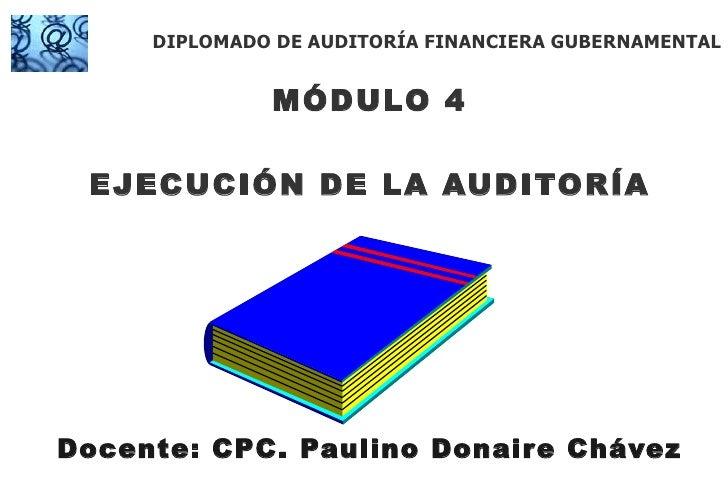 MÓDULO 4 EJECUCIÓN DE LA AUDITORÍA Docente: CPC. Paulino Donaire Chávez DIPLOMADO DE AUDITORÍA FINANCIERA GUBERNAMENTAL