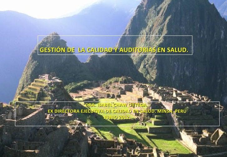 GESTIÓN DE LA CALIDAD Y AUDITORIAS EN SALUD.                 DRA. ISABEL CHAW ORTEGA.  EX DIRECTORA EJECUTIVA DE CALIDAD E...