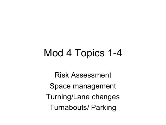 Mod 4 Topics 1-4 Risk Assessment Space management Turning/Lane changes Turnabouts/ Parking