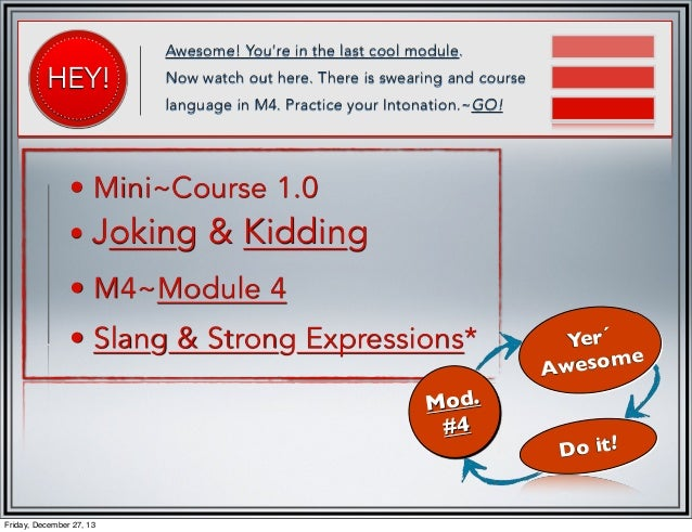 HEY!  Awesome! You're in the last cool module. Now watch out here. There is swearing and course language in M4. Practice y...