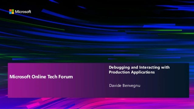 Davide Benvegnu Debugging and Interacting with Production Applications Microsoft Online Tech Forum