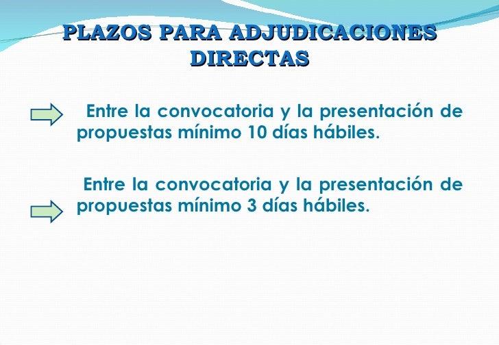 PLAZOS PARA ADJUDICACIONES DIRECTAS Entre la convocatoria y la presentación de propuestas mínimo 10 días hábiles. Entre la...