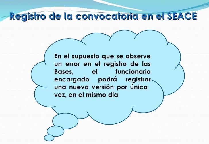 Registro de la convocatoria en el SEACE En el supuesto que se observe un error en el registro de las Bases, el funcionario...