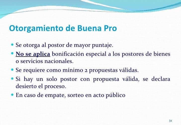Otorgamiento de Buena Pro <ul><li>Se otorga al postor de mayor puntaje. </li></ul><ul><li>No se aplica  bonificación espec...