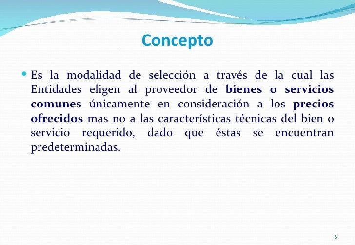 Concepto <ul><li>Es la modalidad de selección a través de la cual las Entidades eligen al proveedor de  bienes o servicios...