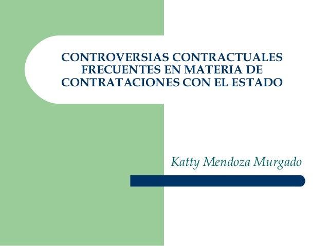 CONTROVERSIAS CONTRACTUALES FRECUENTES EN MATERIA DE CONTRATACIONES CON EL ESTADO Katty Mendoza Murgado