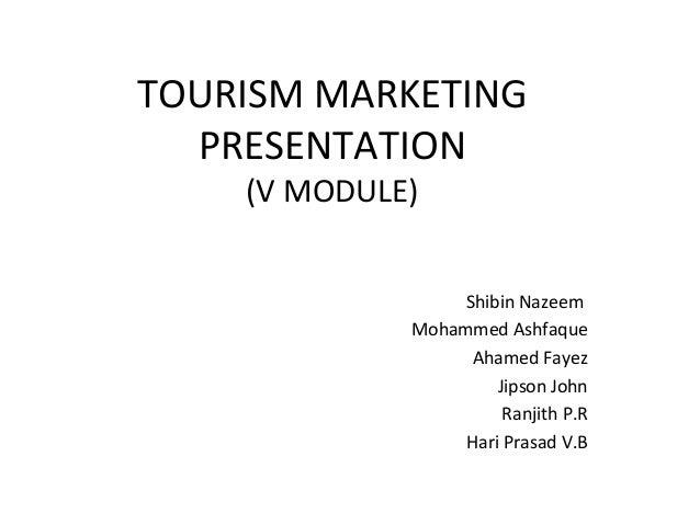 TOURISM MARKETING PRESENTATION (V MODULE) Shibin Nazeem Mohammed Ashfaque Ahamed Fayez Jipson John Ranjith P.R Hari Prasad...