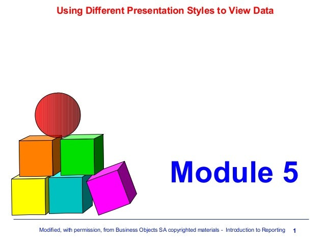 Using Different Presentation Styles to View Data  Module 5 Modified, with permission, from Business Objects SA copyrighted...
