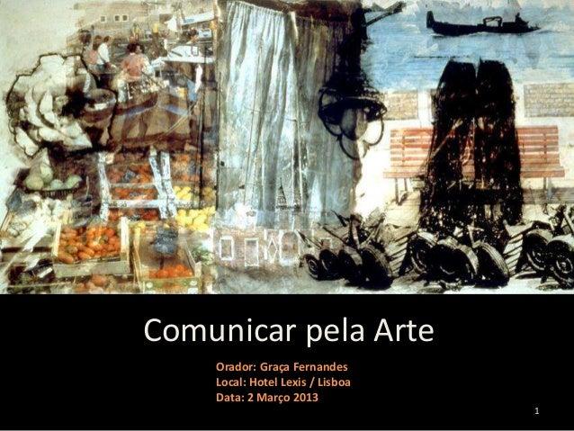 Comunicar pela Arte    Orador: Graça Fernandes    Local: Hotel Lexis / Lisboa    Data: 2 Março 2013                       ...