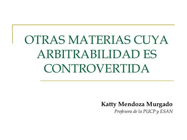 OTRAS MATERIAS CUYA ARBITRABILIDAD ES CONTROVERTIDA Katty Mendoza Murgado Profesora de la PUCP y ESAN