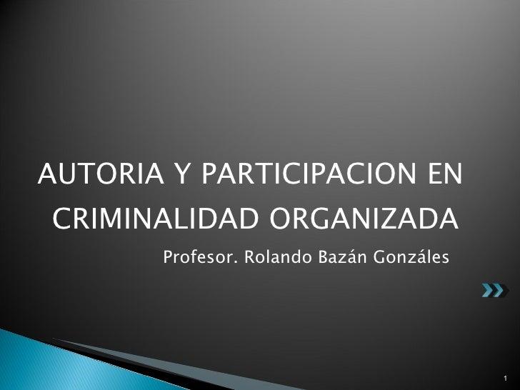 <ul><li>AUTORIA Y PARTICIPACION EN CRIMINALIDAD ORGANIZADA </li></ul><ul><li>Profesor. Rolando Bazán Gonzáles </li></ul>