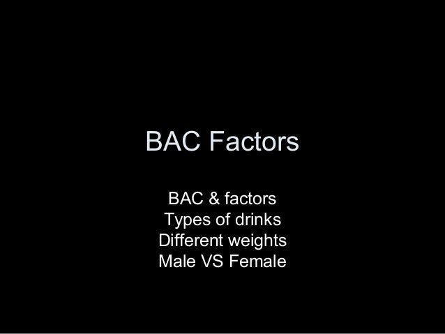 BAC Factors BAC & factors Types of drinks Different weights Male VS Female