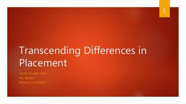 Transcending Differences in Placement HOUSE OF NEW HOPE PRE-SERVICE MODULE 7 (3 HOURS) 1