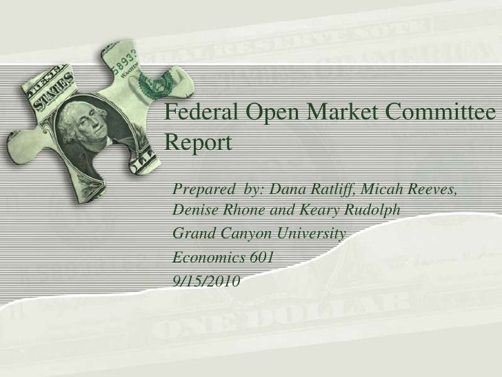 Federal Open Market Committee Report  <br />Prepared  by: Dana Ratliff, Micah Reeves, Denise Rhone and Keary Rudolph<br />...
