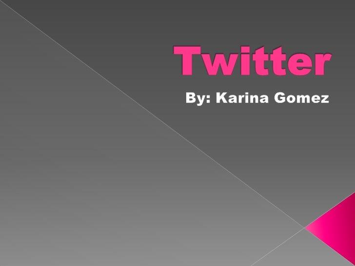 Twitter<br />By: Karina Gomez<br />