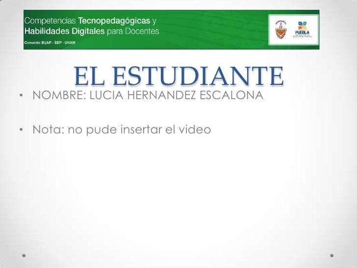 EL ESTUDIANTE• NOMBRE: LUCIA HERNANDEZ ESCALONA• Nota: no pude insertar el video