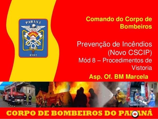 Comando do Corpo de Bombeiros Prevenção de Incêndios (Novo CSCIP) Mód 8 – Procedimentos de Vistoria Asp. Of. BM Marcela