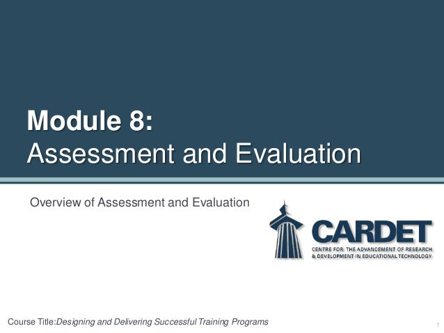 Module 8: Assessment and Evaluation Overview of Assessment and Evaluation 1Course Title:Designing and Delivering Successfu...