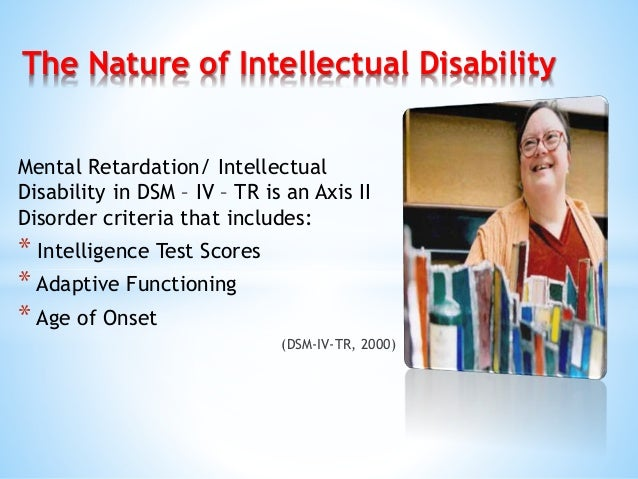 Mental Retardation/ Intellectual Disability in DSM – IV – TR is an Axis II Disorder criteria that includes: * Intelligence...