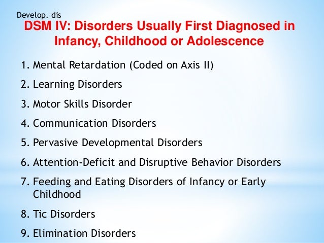 Develop. dis DSM IV: Disorders Usually First Diagnosed in Infancy, Childhood or Adolescence 1. Mental Retardation (Coded o...