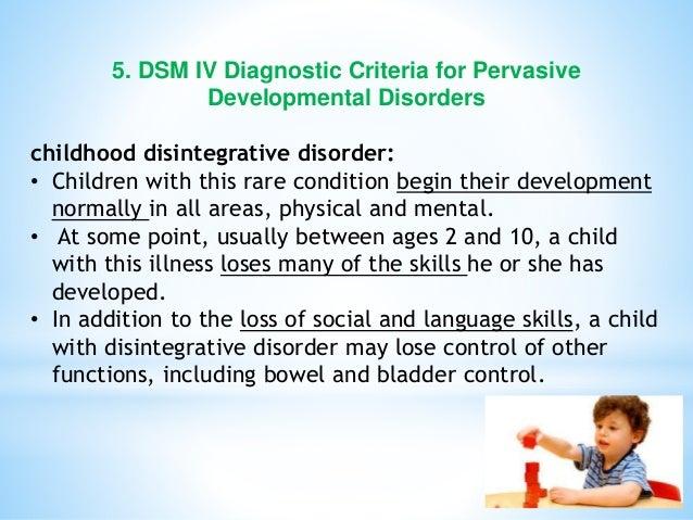 5. DSM IV Diagnostic Criteria for Pervasive Developmental Disorders childhood disintegrative disorder: • Children with thi...