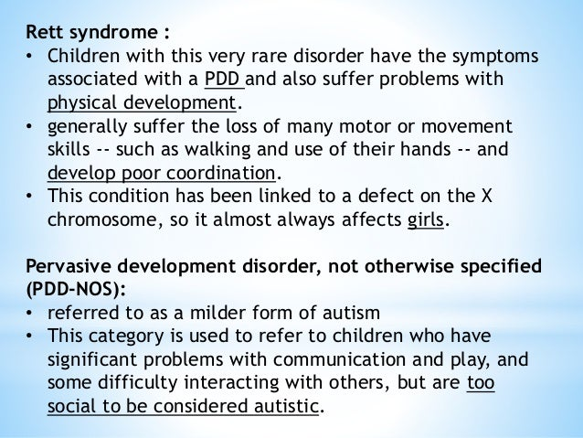 Rett syndrome : • Children with this very rare disorder have the symptoms associated with a PDD and also suffer problems w...