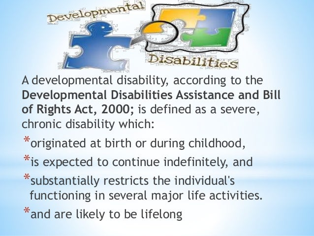 A developmental disability, according to the Developmental Disabilities Assistance and Bill of Rights Act, 2000; is define...