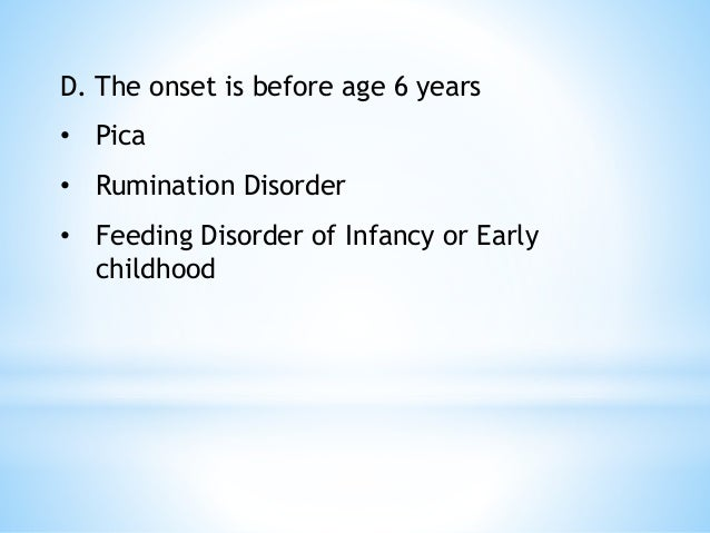 D. The onset is before age 6 years • Pica • Rumination Disorder • Feeding Disorder of Infancy or Early childhood