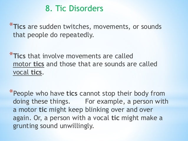 8. Tic Disorders *Tics are sudden twitches, movements, or sounds that people do repeatedly. *Tics that involve movements a...