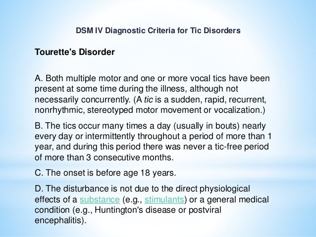 DSM IV Diagnostic Criteria for Tic Disorders Tourette's Disorder A. Both multiple motor and one or more vocal tics have be...