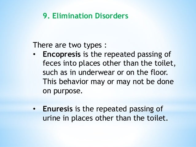 There are two types : • Encopresis is the repeated passing of feces into places other than the toilet, such as in underwea...