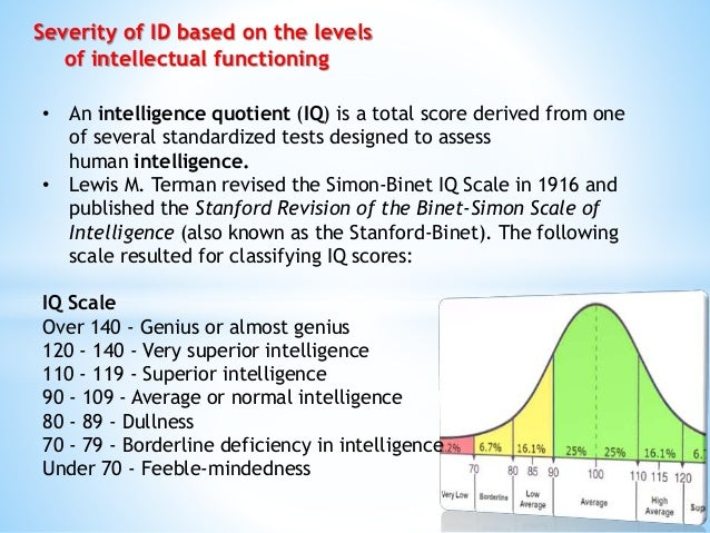 Severity of ID based on the levels of intellectual functioning • An intelligence quotient (IQ) is a total score derived fr...