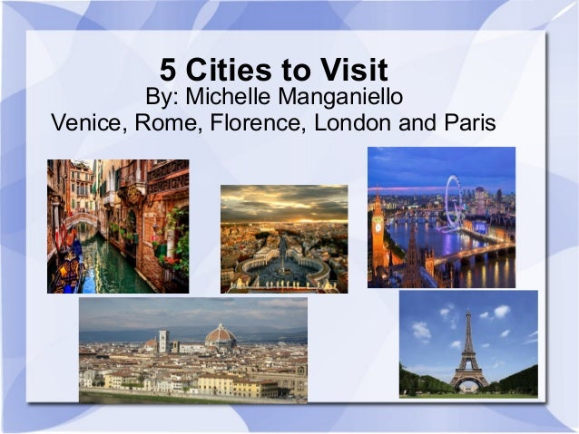 5 Cities to Visit By: Michelle Manganiello Venice, Rome, Florence, London and Paris