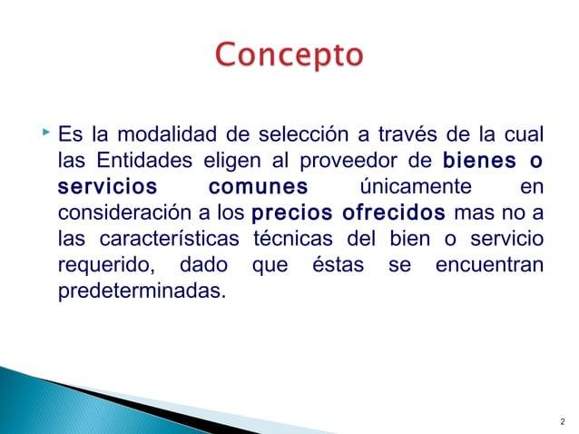  Es la modalidad de selección a través de la cual las Entidades eligen al proveedor de bienes o servicios comunes únicame...