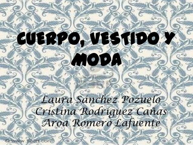 CUERPO, VESTIDO Y MODA Laura Sánchez Pozuelo Cristina Rodríguez Cañas Aroa Romero Lafuente