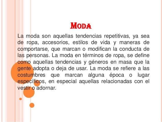 MODA La moda son aquellas tendencias repetitivas, ya sea de ropa, accesorios, estilos de vida y maneras de comportarse, qu...