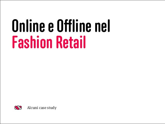 Online e Offline nel Fashion Retail Alcuni case study