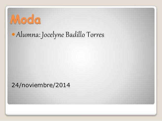 Moda  Alumna: Jocelyne Badillo Torres  24/noviembre/2014