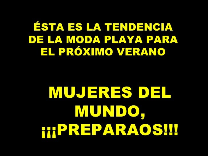 ÉSTA ES LA TENDENCIA DE LA MODA PLAYA PARA EL PRÓXIMO VERANO <ul><ul><li>MUJERES DEL MUNDO, ¡¡¡PREPARAOS!!! </li></ul></ul>
