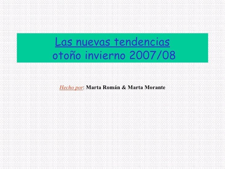Las nuevas tendencias  otoño invierno 2007/08 Hecho por :  Marta Román & Marta Morante