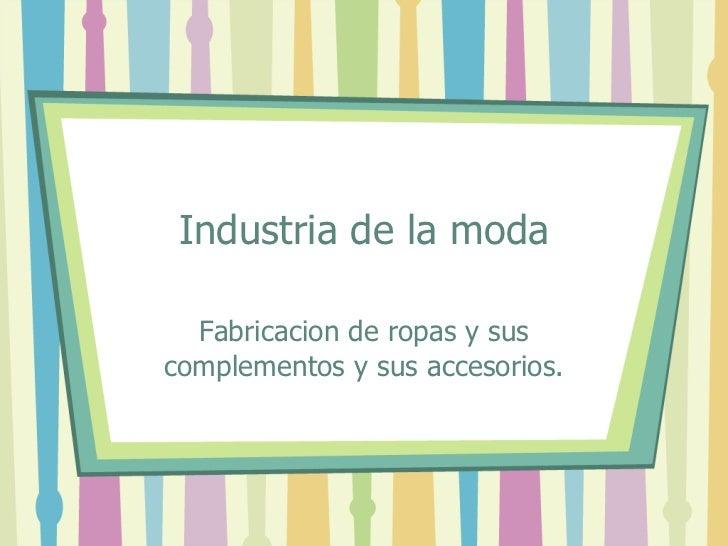 Industria de la moda Fabricacion de ropas y sus complementos y sus accesorios.
